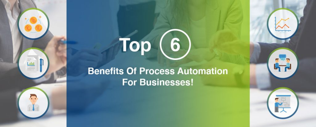 Top 6 Benefits Of Process Automation For Businesses